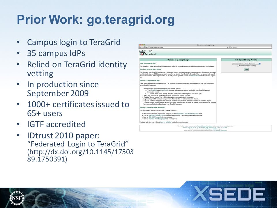Prior Work: go.teragrid.org Campus login to TeraGrid 35 campus IdPs Relied on TeraGrid identity vetting In production since September 2009 1000+ certificates issued to 65+ users IGTF accredited IDtrust 2010 paper: Federated Login to TeraGrid (http://dx.doi.org/10.1145/17503 89.1750391)