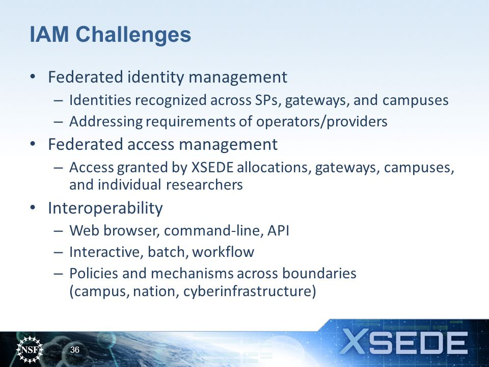 IAM Challenges Federated identity management – Identities recognized across SPs, gateways, and campuses – Addressing requirements of operators/providers Federated access management – Access granted by XSEDE allocations, gateways, campuses, and individual researchers Interoperability – Web browser, command-line, API – Interactive, batch, workflow – Policies and mechanisms across boundaries (campus, nation, cyberinfrastructure) 36