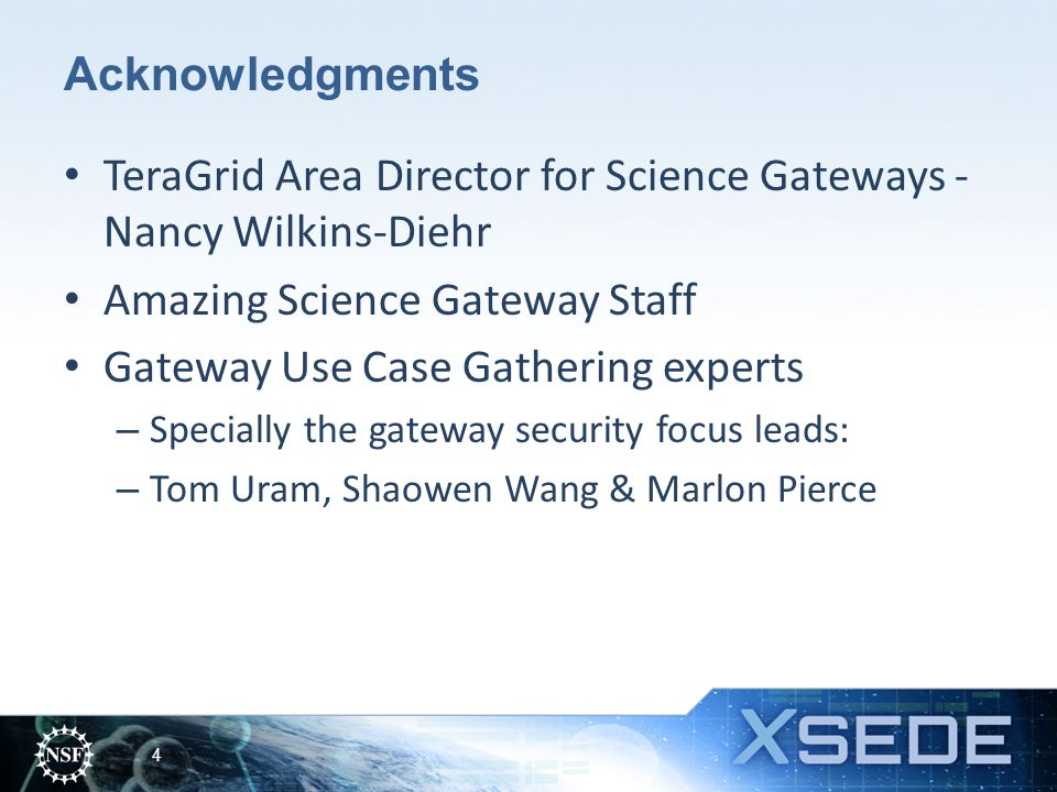 Acknowledgments TeraGrid Area Director for Science Gateways - Nancy Wilkins-Diehr Amazing Science Gateway Staff Gateway Use Case Gathering experts – Specially the gateway security focus leads: – Tom Uram, Shaowen Wang & Marlon Pierce 4