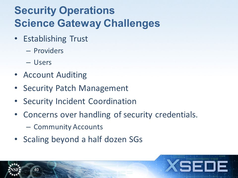 Security Operations Science Gateway Challenges Establishing Trust – Providers – Users Account Auditing Security Patch Management Security Incident Coordination Concerns over handling of security credentials.
