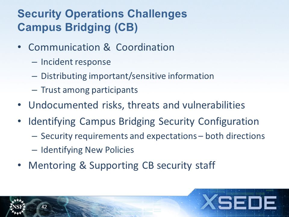 Security Operations Challenges Campus Bridging (CB) Communication & Coordination – Incident response – Distributing important/sensitive information – Trust among participants Undocumented risks, threats and vulnerabilities Identifying Campus Bridging Security Configuration – Security requirements and expectations – both directions – Identifying New Policies Mentoring & Supporting CB security staff 42