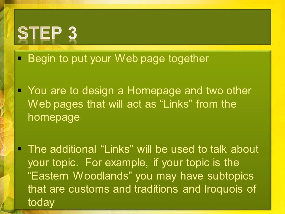  Begin to put your Web page together  You are to design a Homepage and two other Web pages that will act as Links from the homepage  The additional Links will be used to talk about your topic.