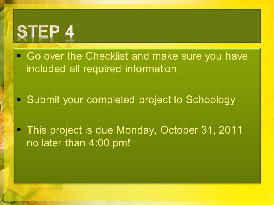  Go over the Checklist and make sure you have included all required information  Submit your completed project to Schoology  This project is due Monday, October 31, 2011 no later than 4:00 pm.