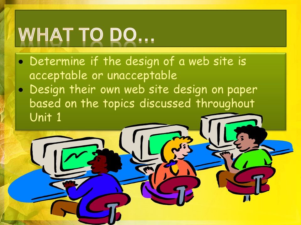  Determine if the design of a web site is acceptable or unacceptable  Design their own web site design on paper based on the topics discussed throughout Unit 1  Determine if the design of a web site is acceptable or unacceptable  Design their own web site design on paper based on the topics discussed throughout Unit 1
