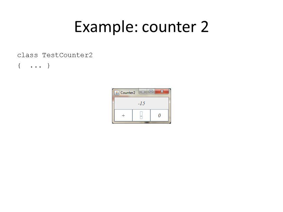 Example: counter 2 class TestCounter2 {... }