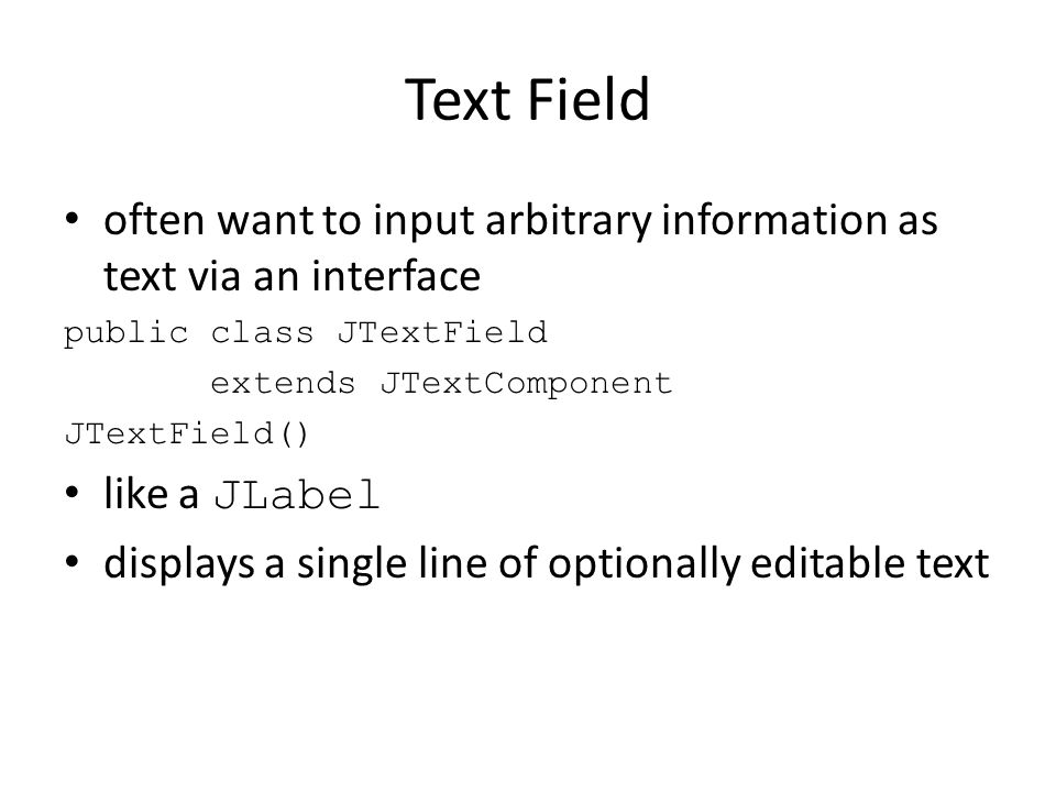 Text Field often want to input arbitrary information as text via an interface public class JTextField extends JTextComponent JTextField() like a JLabel displays a single line of optionally editable text
