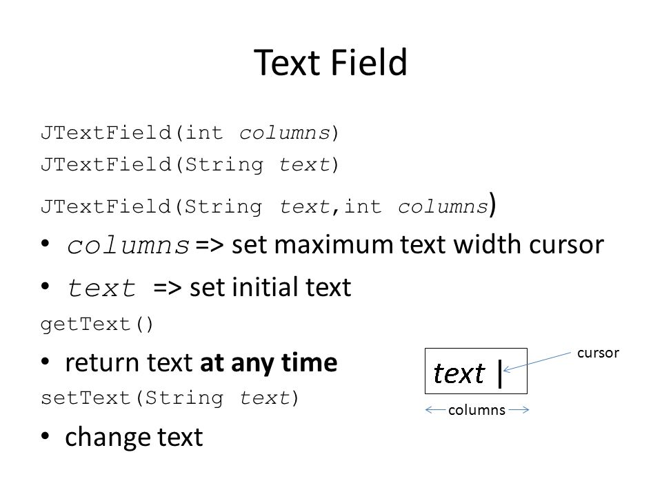 Text Field JTextField(int columns) JTextField(String text) JTextField(String text,int columns ) columns => set maximum text width cursor text => set initial text getText() return text at any time setText(String text) change text columns cursor