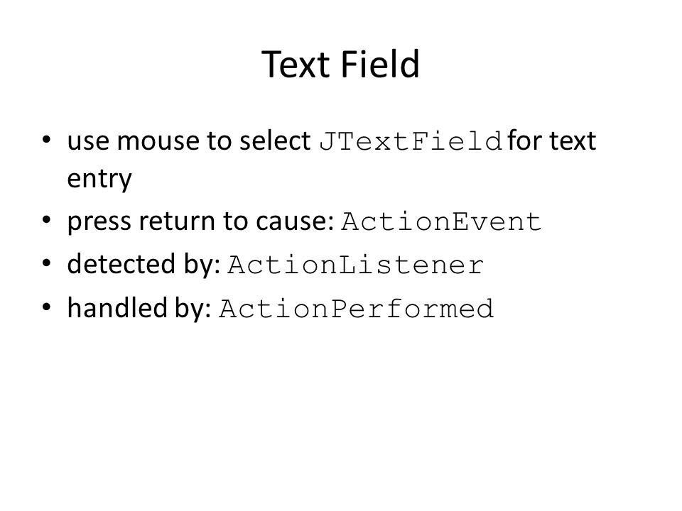 Text Field use mouse to select JTextField for text entry press return to cause: ActionEvent detected by: ActionListener handled by: ActionPerformed