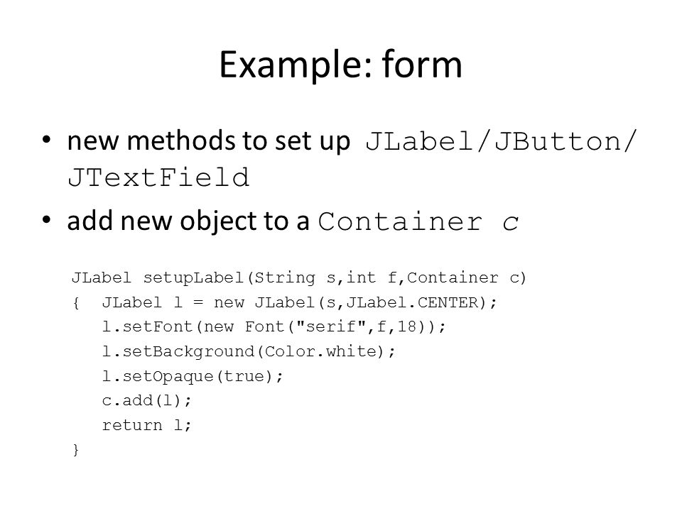 Example: form new methods to set up JLabel/JButton/ JTextField add new object to a Container c JLabel setupLabel(String s,int f,Container c) { JLabel l = new JLabel(s,JLabel.CENTER); l.setFont(new Font( serif ,f,18)); l.setBackground(Color.white); l.setOpaque(true); c.add(l); return l; }