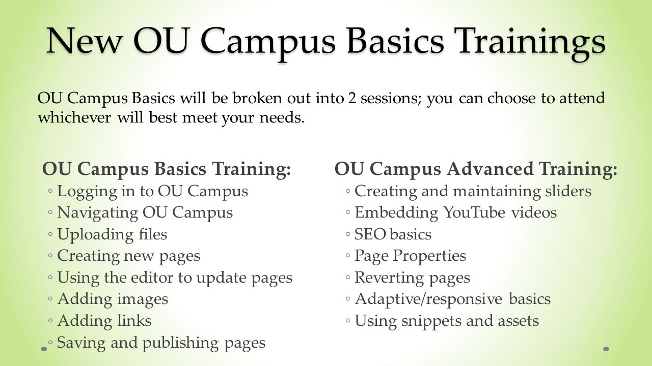 New OU Campus Basics Trainings OU Campus Basics will be broken out into 2 sessions; you can choose to attend whichever will best meet your needs.