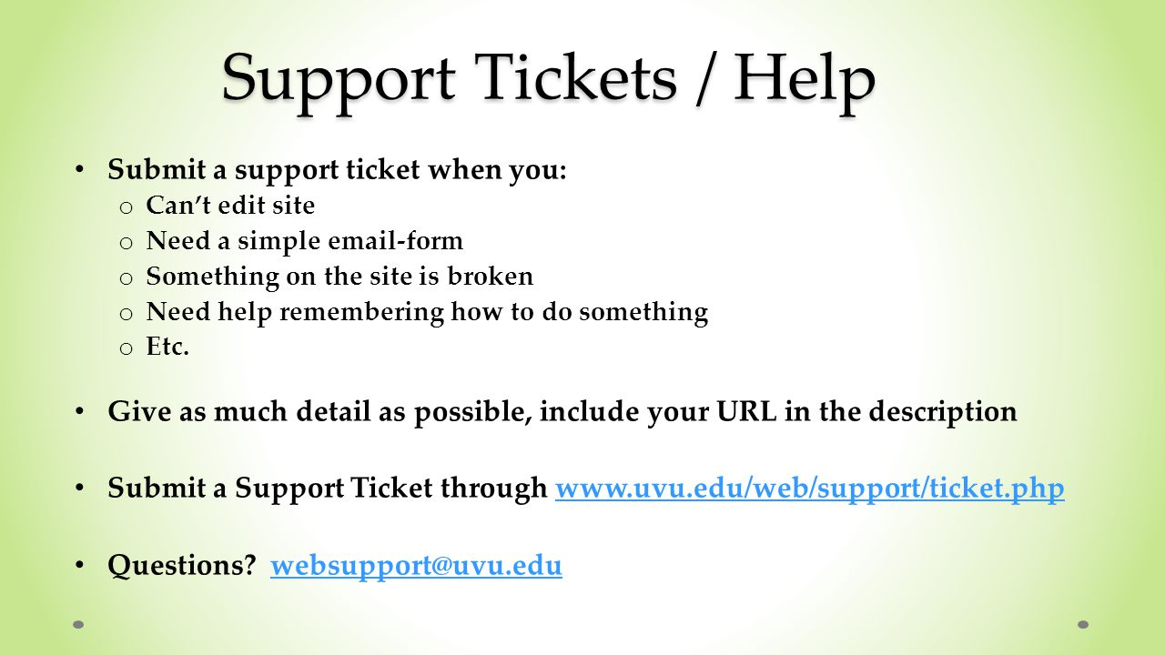 Support Tickets / Help Submit a support ticket when you: o Can't edit site o Need a simple email-form o Something on the site is broken o Need help remembering how to do something o Etc.