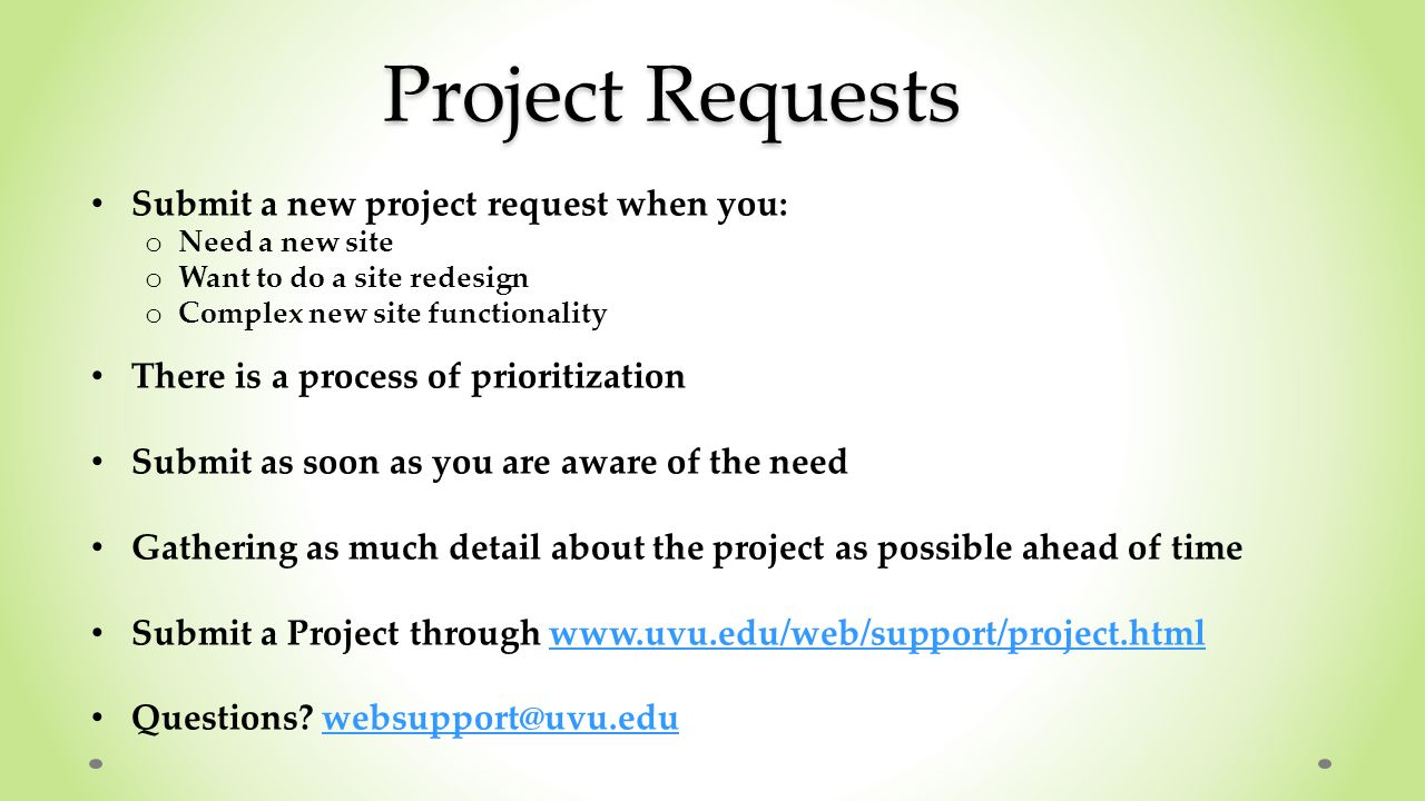 Project Requests Submit a new project request when you: o Need a new site o Want to do a site redesign o Complex new site functionality There is a process of prioritization Submit as soon as you are aware of the need Gathering as much detail about the project as possible ahead of time Submit a Project through www.uvu.edu/web/support/project.htmlwww.uvu.edu/web/support/project.html Questions.