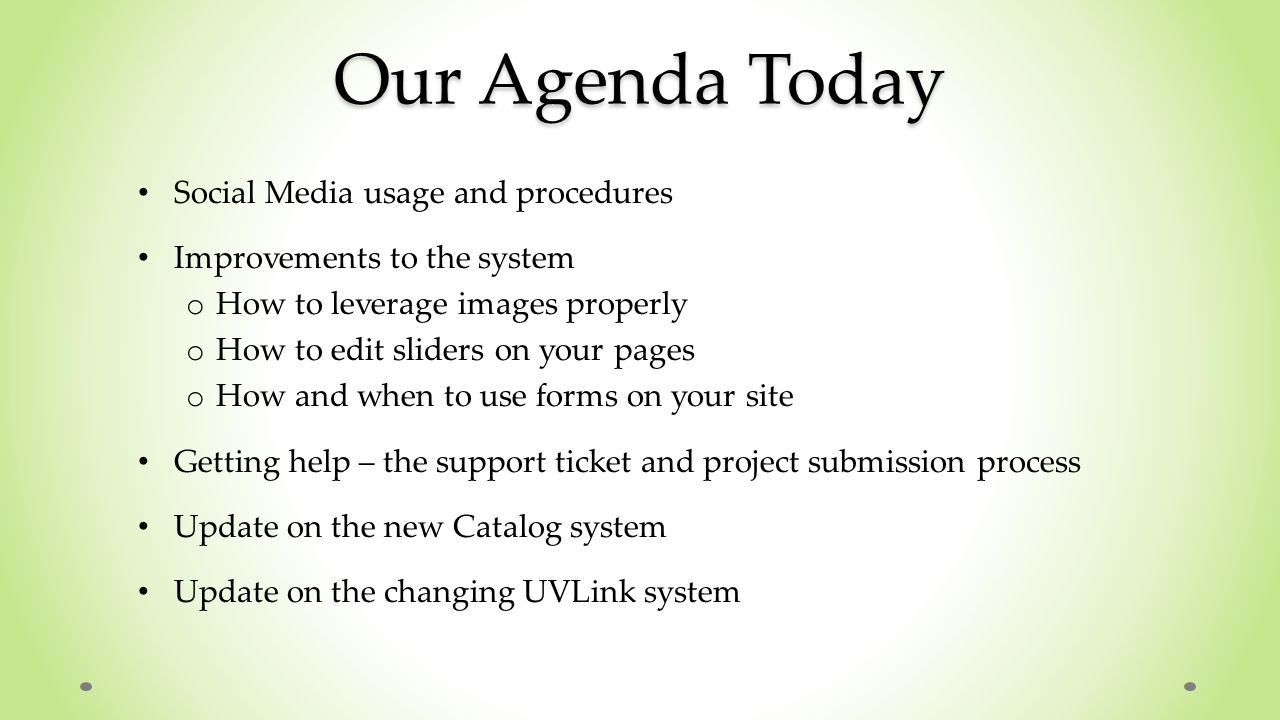 Our Agenda Today Social Media usage and procedures Improvements to the system o How to leverage images properly o How to edit sliders on your pages o How and when to use forms on your site Getting help – the support ticket and project submission process Update on the new Catalog system Update on the changing UVLink system