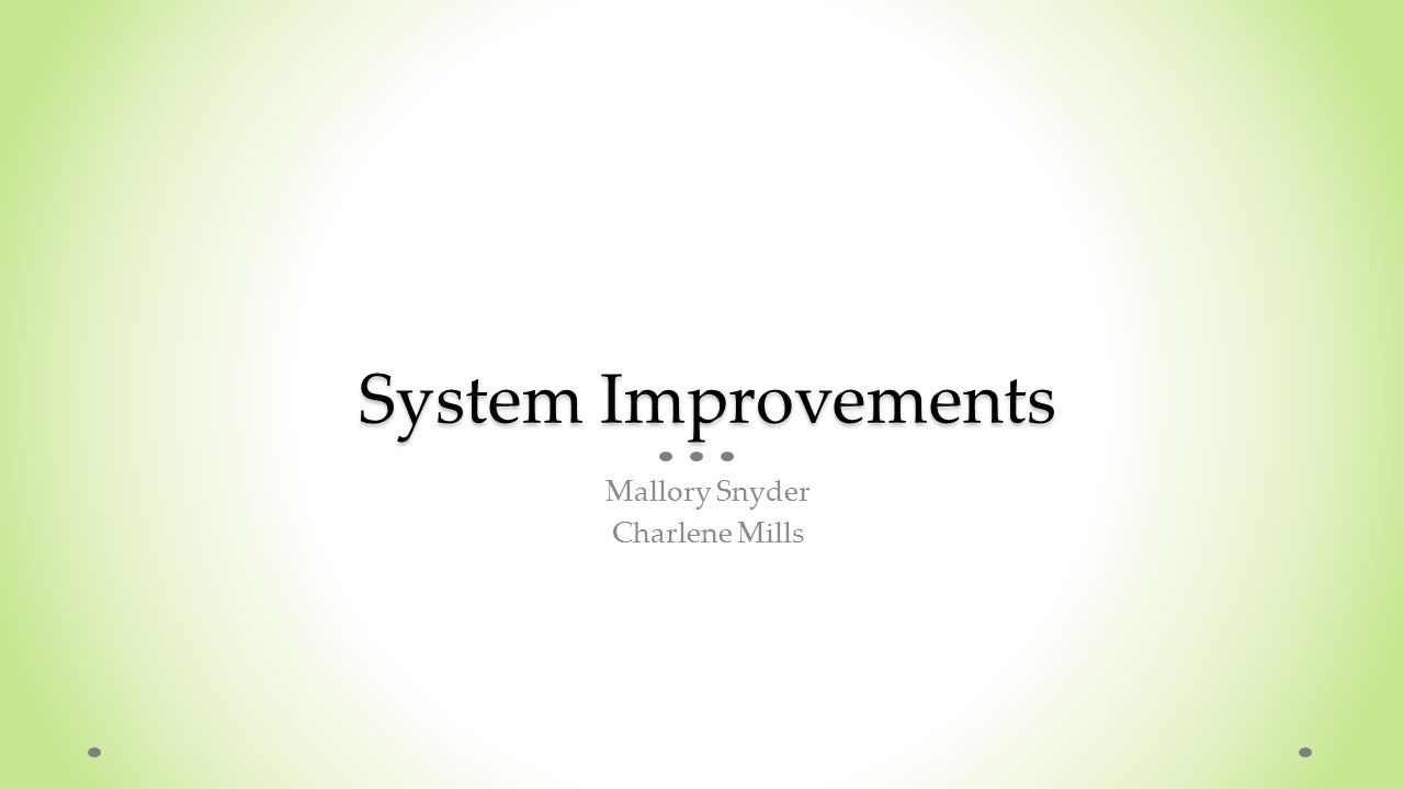 System Improvements Mallory Snyder Charlene Mills