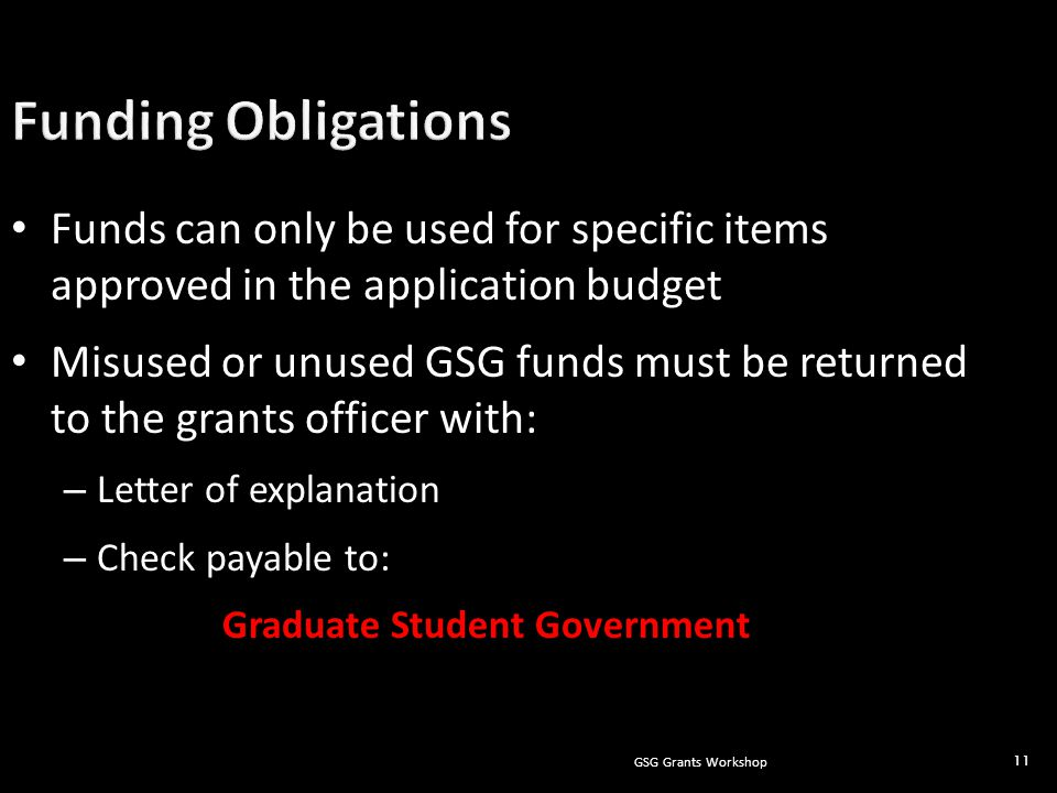 GSG Grants Workshop 11 Funds can only be used for specific items approved in the application budget Misused or unused GSG funds must be returned to the grants officer with: – Letter of explanation – Check payable to: Graduate Student Government