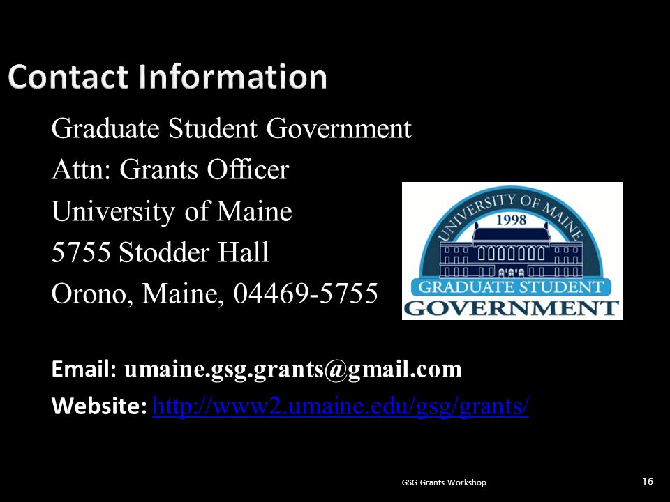 GSG Grants Workshop 16 Graduate Student Government Attn: Grants Officer University of Maine 5755 Stodder Hall Orono, Maine, 04469-5755 Email: umaine.gsg.grants@gmail.com Website: http://www2.umaine.edu/gsg/grants/ http://www2.umaine.edu/gsg/grants/