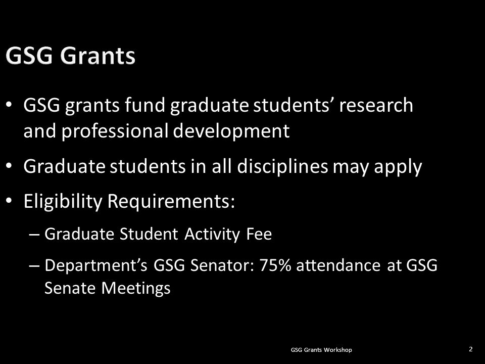 GSG Grants Workshop 2 GSG grants fund graduate students' research and professional development Graduate students in all disciplines may apply Eligibility Requirements: – Graduate Student Activity Fee – Department's GSG Senator: 75% attendance at GSG Senate Meetings