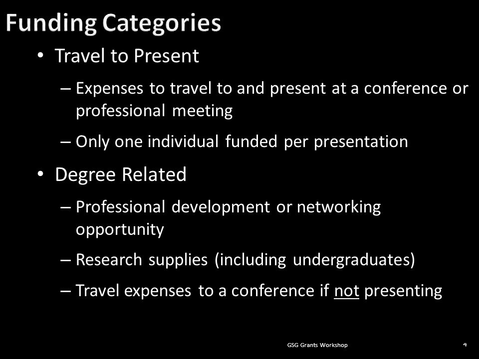 GSG Grants Workshop 4 Travel to Present – Expenses to travel to and present at a conference or professional meeting – Only one individual funded per presentation Degree Related – Professional development or networking opportunity – Research supplies (including undergraduates) – Travel expenses to a conference if not presenting