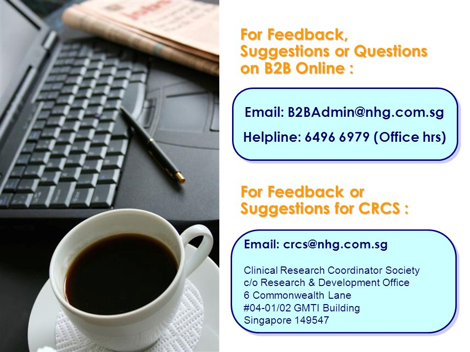 For Feedback, Suggestions or Questions on B2B Online : Email: crcs@nhg.com.sg Clinical Research Coordinator Society c/o Research & Development Office 6 Commonwealth Lane #04-01/02 GMTI Building Singapore 149547 Email: crcs@nhg.com.sg Clinical Research Coordinator Society c/o Research & Development Office 6 Commonwealth Lane #04-01/02 GMTI Building Singapore 149547 Email: B2BAdmin@nhg.com.sg Helpline: 6496 6979 (Office hrs) Email: B2BAdmin@nhg.com.sg Helpline: 6496 6979 (Office hrs) For Feedback or Suggestions for CRCS :