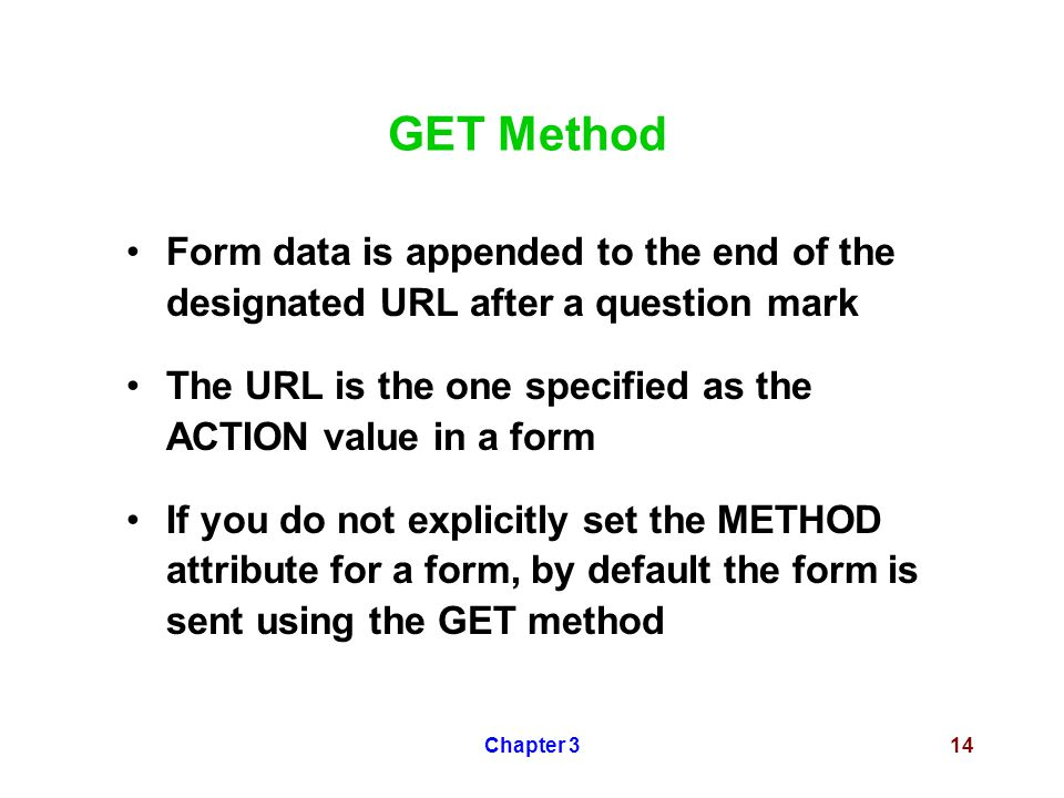 Chapter 314 GET Method Form data is appended to the end of the designated URL after a question mark The URL is the one specified as the ACTION value in a form If you do not explicitly set the METHOD attribute for a form, by default the form is sent using the GET method