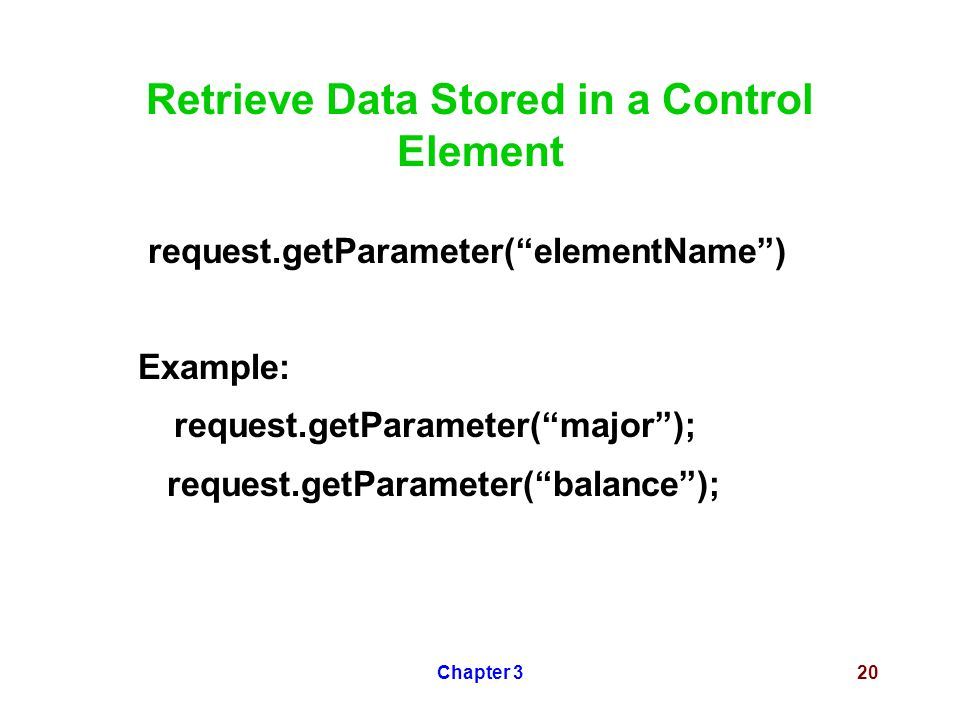 "Chapter 320 Retrieve Data Stored in a Control Element request.getParameter(""elementName"") Example: request.getParameter(""major""); request.getParameter"