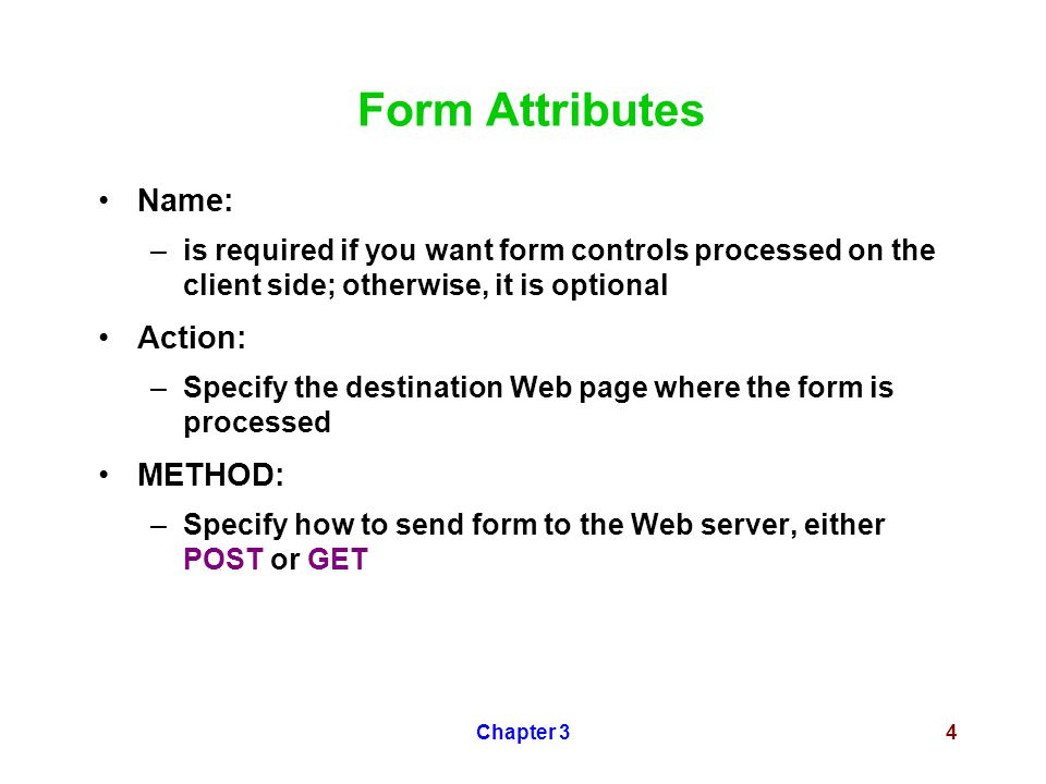 Chapter 34 Form Attributes Name: –is required if you want form controls processed on the client side; otherwise, it is optional Action: –Specify the d