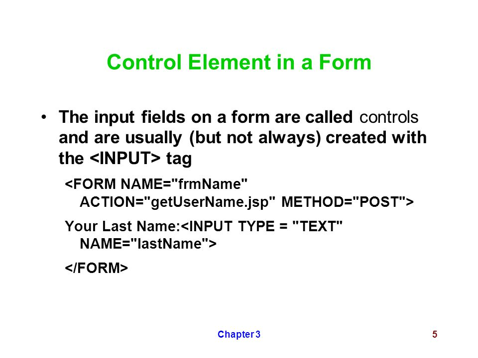 Chapter 35 Control Element in a Form The input fields on a form are called controls and are usually (but not always) created with the tag Your Last Name:
