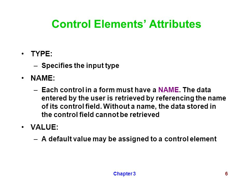 Chapter 36 Control Elements' Attributes TYPE: –Specifies the input type NAME: –Each control in a form must have a NAME.