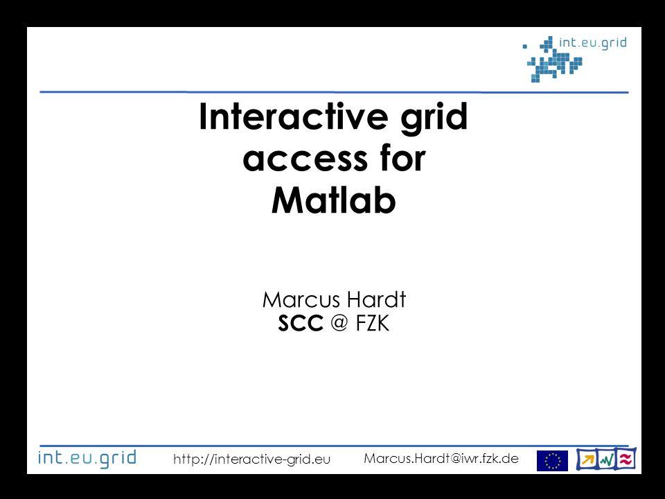 http://interactive-grid.eu Marcus.Hardt@iwr.fzk.de Interactive grid access for Matlab Marcus Hardt SCC @ FZK