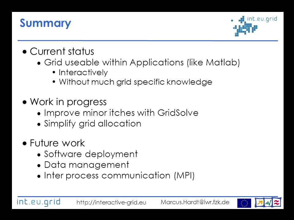 http://interactive-grid.eu Marcus.Hardt@iwr.fzk.de Summary  Current status ● Grid useable within Applications (like Matlab) ‏ Interactively Without much grid specific knowledge  Work in progress ● Improve minor itches with GridSolve ● Simplify grid allocation  Future work ● Software deployment ● Data management ● Inter process communication (MPI) ‏
