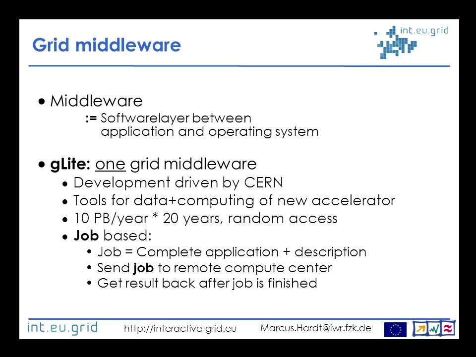 http://interactive-grid.eu Marcus.Hardt@iwr.fzk.de Grid middleware  Middleware := Softwarelayer between application and operating system  gLite: one grid middleware ● Development driven by CERN ● Tools for data+computing of new accelerator ● 10 PB/year * 20 years, random access ● Job based: Job = Complete application + description Send job to remote compute center Get result back after job is finished