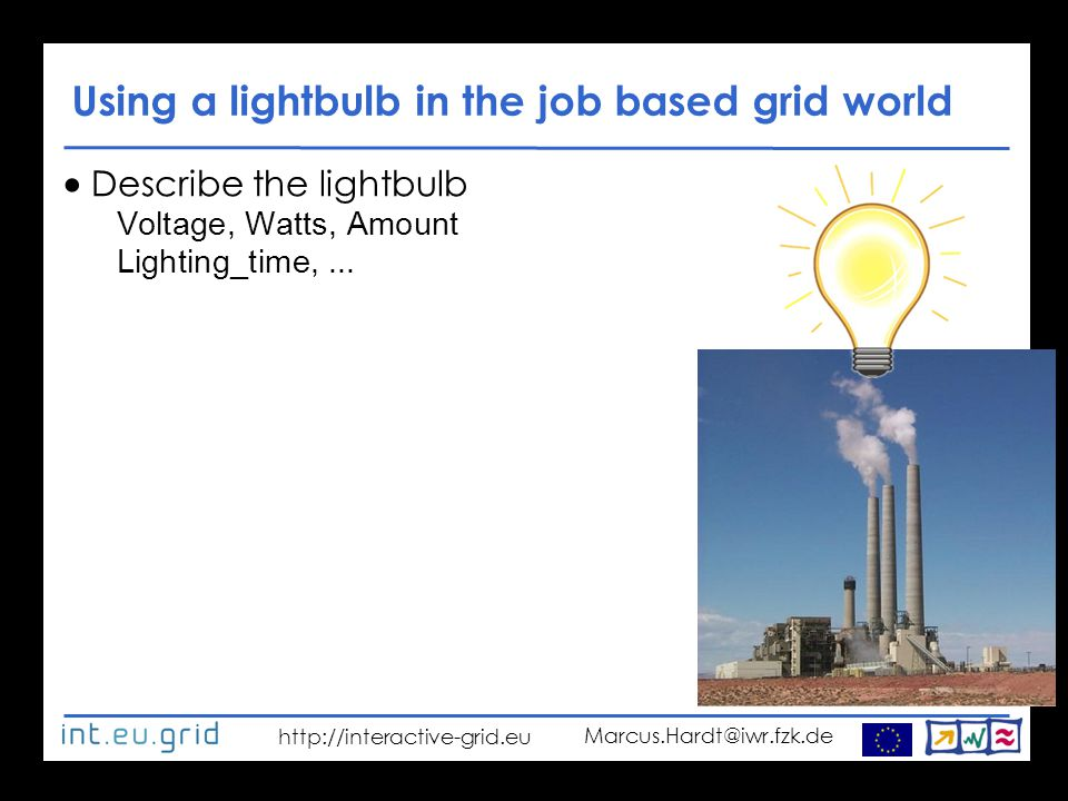 http://interactive-grid.eu Marcus.Hardt@iwr.fzk.de Using a lightbulb in the job based grid world  Describe the lightbulb Voltage, Watts, Amount Lighting_time,...