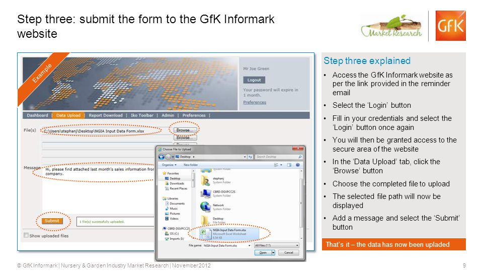9 © GfK Informark | Nursery & Garden Industry Market Research | November 2012 Step three explained Access the GfK Informark website as per the link provided in the reminder email Select the 'Login' button Fill in your credentials and select the 'Login' button once again You will then be granted access to the secure area of the website In the 'Data Upload' tab, click the 'Browse' button Choose the completed file to upload The selected file path will now be displayed Add a message and select the 'Submit' button Step three: submit the form to the GfK Informark website Example Click to proceedThat's it – the data has now been upladed