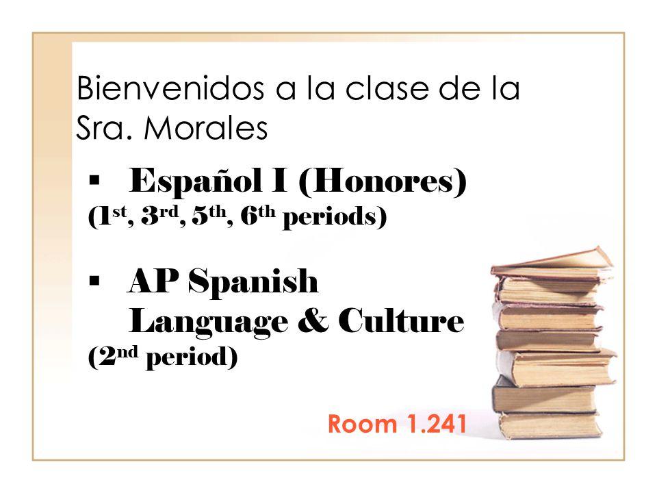 Bienvenidos a la clase de la Sra. Morales Room 1.241  Español I (Honores) (1 st, 3 rd, 5 th, 6 th periods)  AP Spanish Language & Culture (2 nd peri