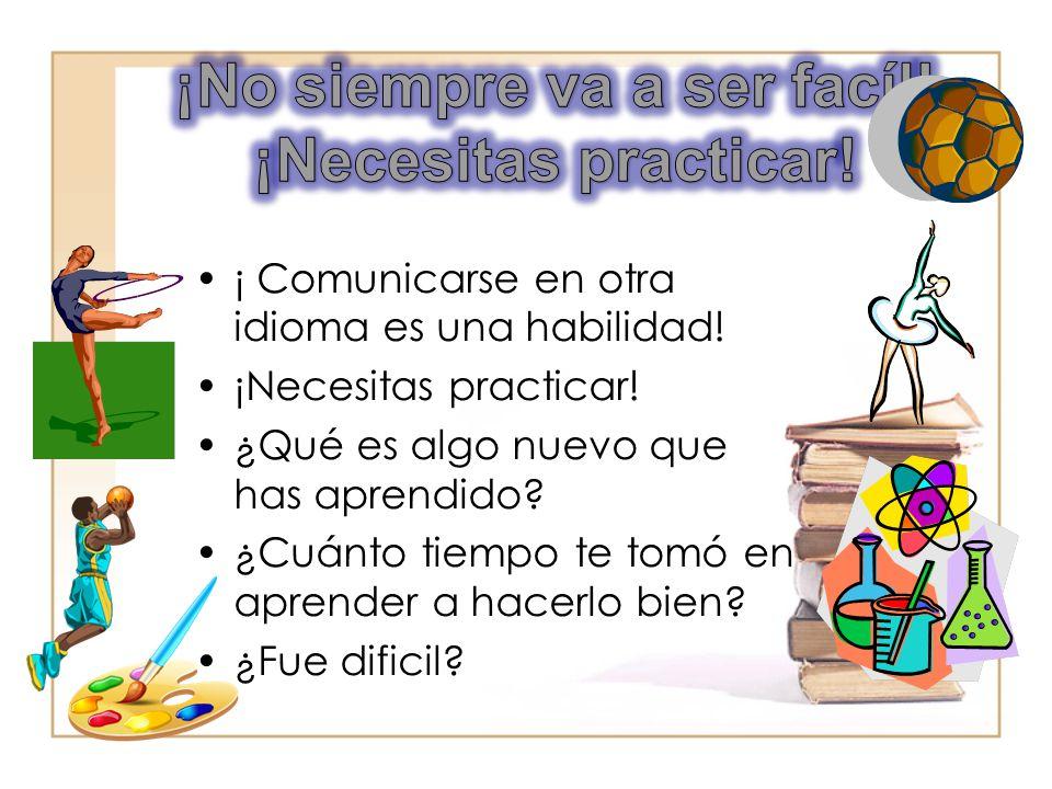 ¡ Comunicarse en otra idioma es una habilidad! ¡Necesitas practicar! ¿Qué es algo nuevo que has aprendido? ¿Cuánto tiempo te tomó en aprender a hacerl