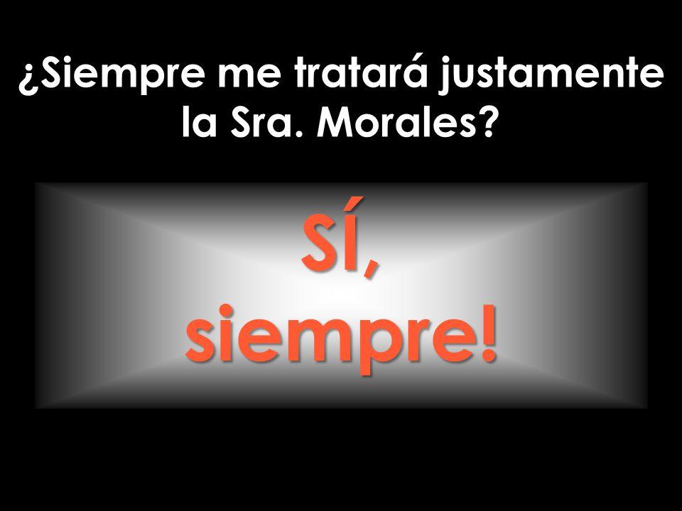 ¿Siempre me tratará justamente la Sra. Morales? SÍ,siempre!