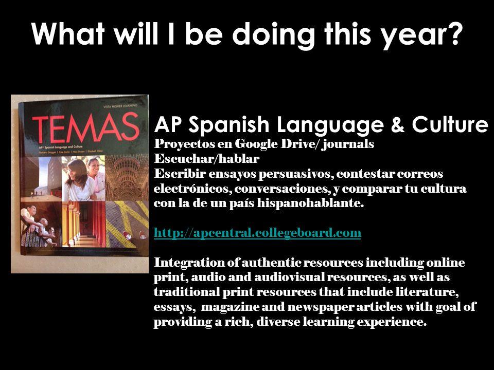 What will I be doing this year? AP Spanish Language & Culture Proyectos en Google Drive/ journals Escuchar/hablar Escribir ensayos persuasivos, contes