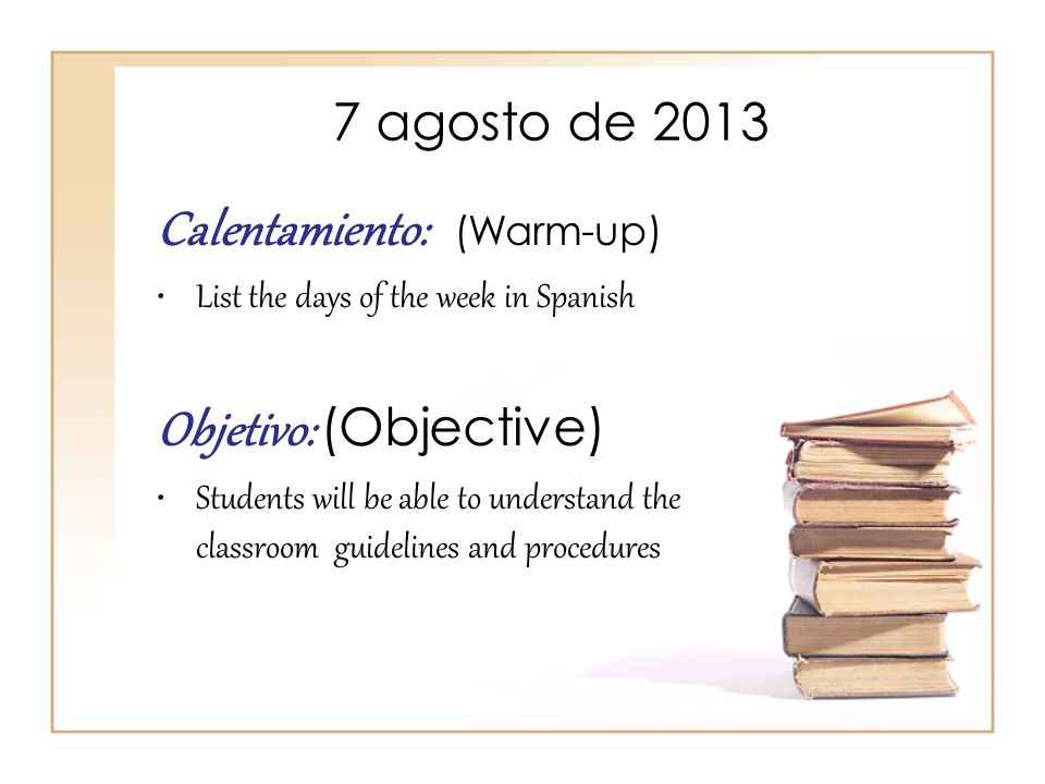 7 agosto de 2013 Calentamiento: (Warm-up) List the days of the week in Spanish Objetivo: (Objective) Students will be able to understand the classroom guidelines and procedures