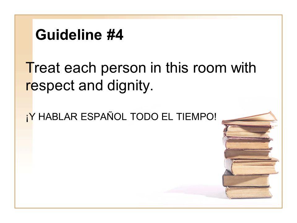 Guideline #4 Treat each person in this room with respect and dignity. ¡Y HABLAR ESPAÑOL TODO EL TIEMPO!