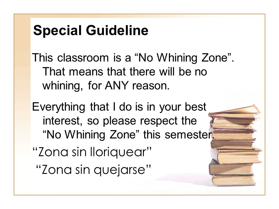 """Special Guideline This classroom is a """"No Whining Zone"""". That means that there will be no whining, for ANY reason. Everything that I do is in your bes"""