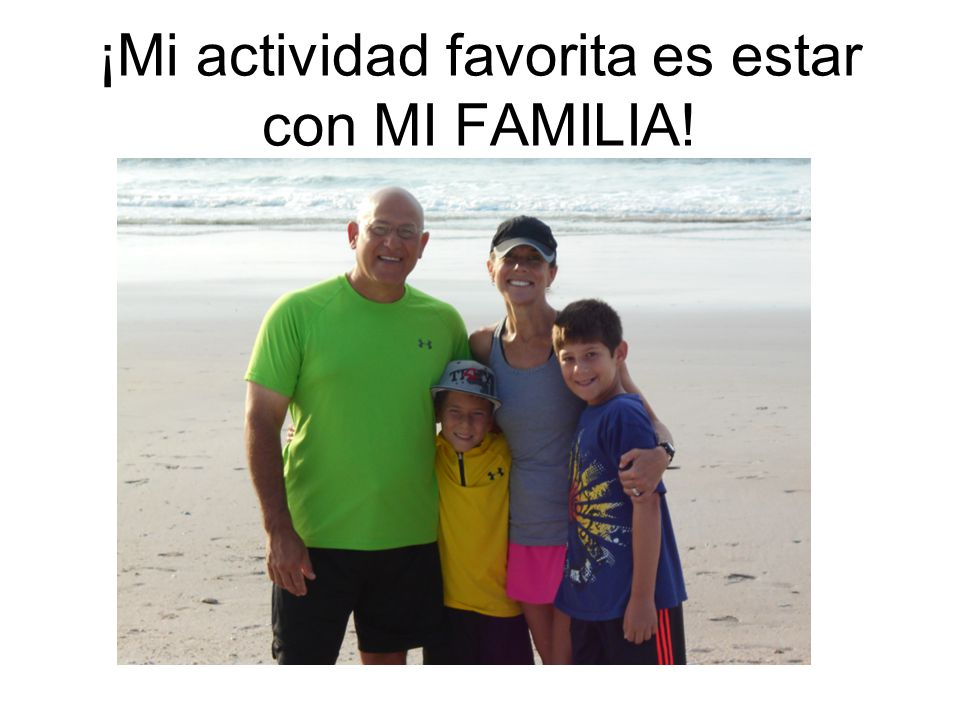 Who am I as a person? ¡Mi actividad favorita es estar con MI FAMILIA!