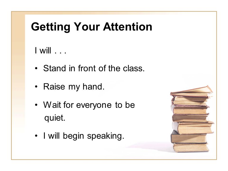 Getting Your Attention I will... Stand in front of the class. Raise my hand. Wait for everyone to be quiet. I will begin speaking.