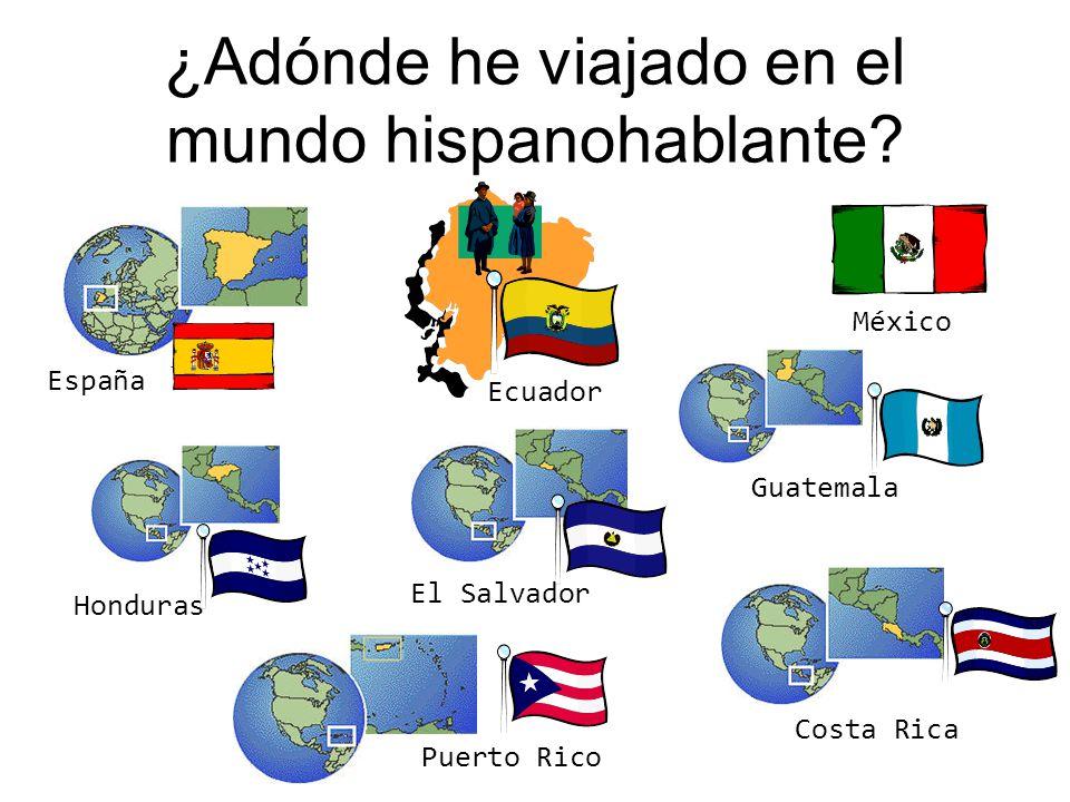 ¿Adónde he viajado en el mundo hispanohablante? España Honduras Guatemala México Ecuador Costa Rica El Salvador Puerto Rico