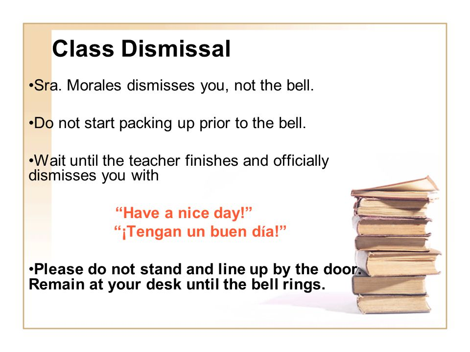 Class Dismissal Sra. Morales dismisses you, not the bell.