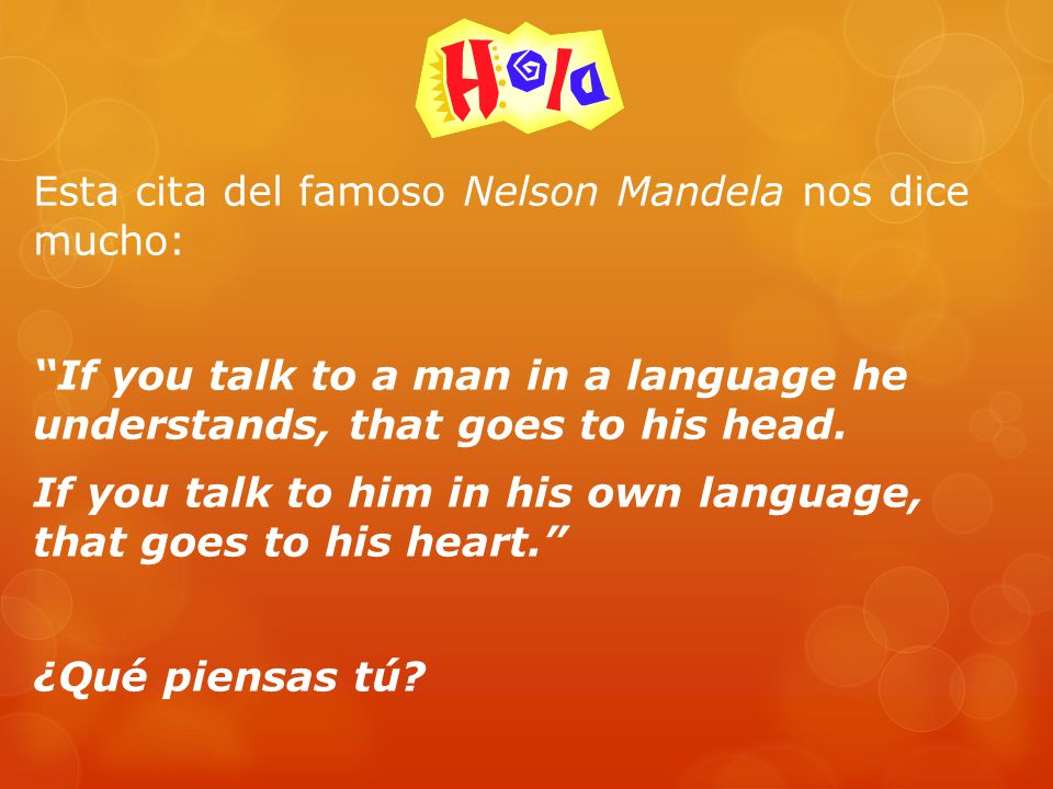 Esta cita del famoso Nelson Mandela nos dice mucho: If you talk to a man in a language he understands, that goes to his head.
