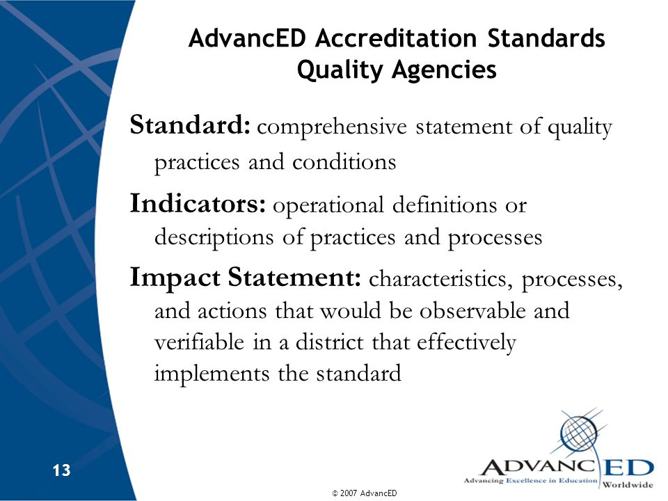© 2007 AdvancED 13 AdvancED Accreditation Standards Quality Agencies Standard: comprehensive statement of quality practices and conditions Indicators: operational definitions or descriptions of practices and processes Impact Statement: characteristics, processes, and actions that would be observable and verifiable in a district that effectively implements the standard