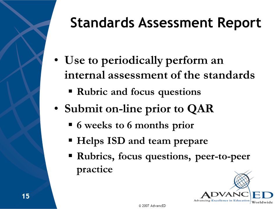 © 2007 AdvancED 15 Standards Assessment Report Use to periodically perform an internal assessment of the standards  Rubric and focus questions Submit on-line prior to QAR  6 weeks to 6 months prior  Helps ISD and team prepare  Rubrics, focus questions, peer-to-peer practice