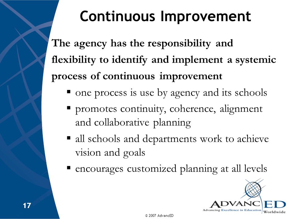 © 2007 AdvancED 17 Continuous Improvement The agency has the responsibility and flexibility to identify and implement a systemic process of continuous improvement  one process is use by agency and its schools  promotes continuity, coherence, alignment and collaborative planning  all schools and departments work to achieve vision and goals  encourages customized planning at all levels