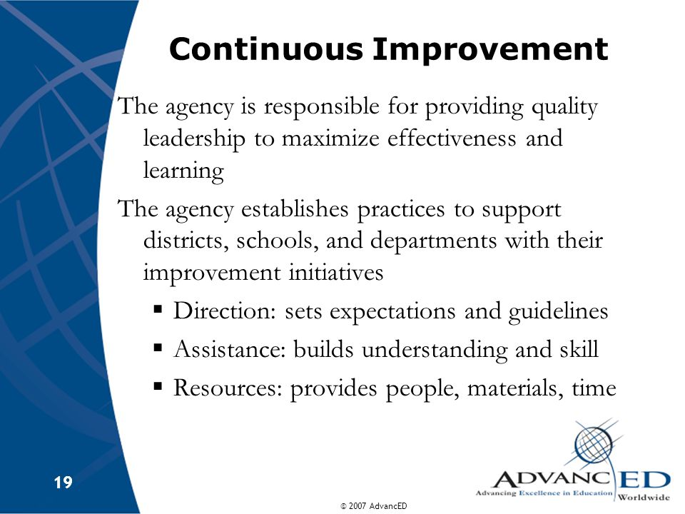 © 2007 AdvancED 19 Continuous Improvement The agency is responsible for providing quality leadership to maximize effectiveness and learning The agency establishes practices to support districts, schools, and departments with their improvement initiatives  Direction: sets expectations and guidelines  Assistance: builds understanding and skill  Resources: provides people, materials, time
