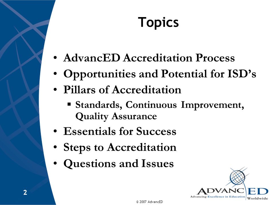 © 2007 AdvancED 2 Topics AdvancED Accreditation Process Opportunities and Potential for ISD's Pillars of Accreditation  Standards, Continuous Improvement, Quality Assurance Essentials for Success Steps to Accreditation Questions and Issues
